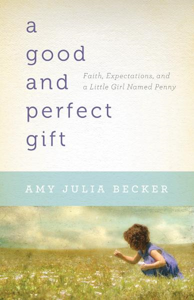 Good and Perfect Gift, A: Faith, Expectations, and a Little Girl Named Penny By: Amy Julia Becker