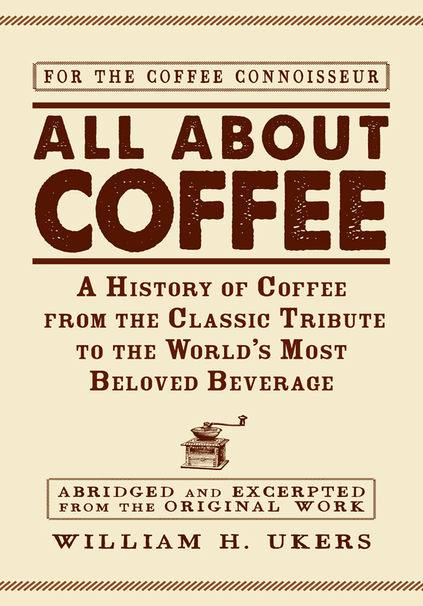 All about Coffee: A History of Coffee from the Classic Tribute to the World's Most Beloved Beverage By: William H. Ukers