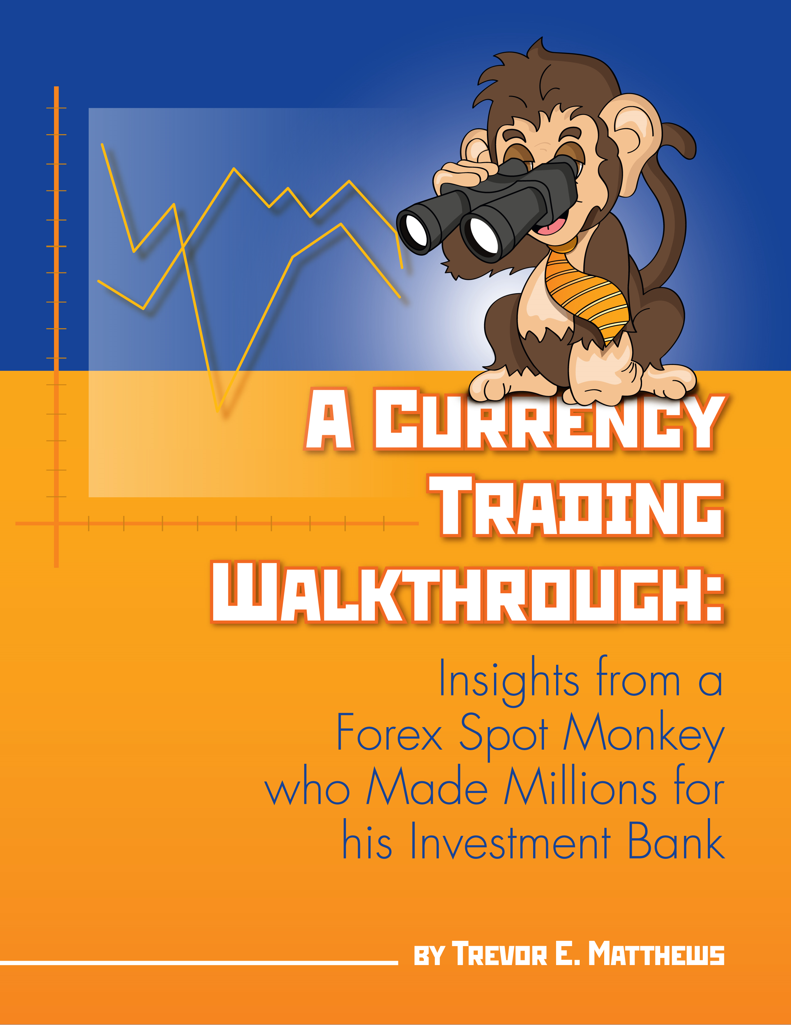 A Currency Trading Walkthrough: Insights From a Forex Spot Monkey Who Made Millions For His Investment Bank