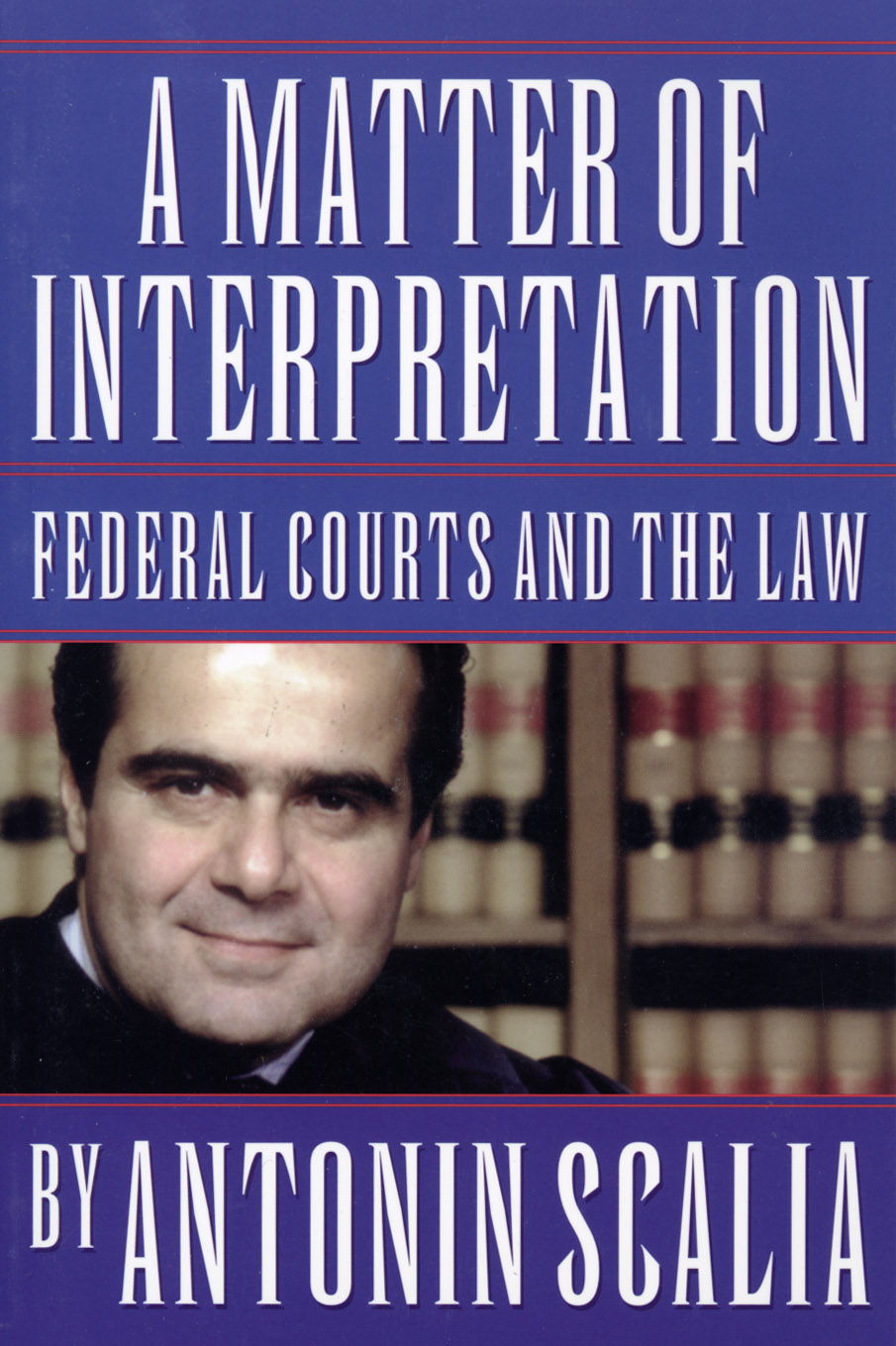 A Matter of Interpretation: Federal Courts and the Law By: Antonin Scalia