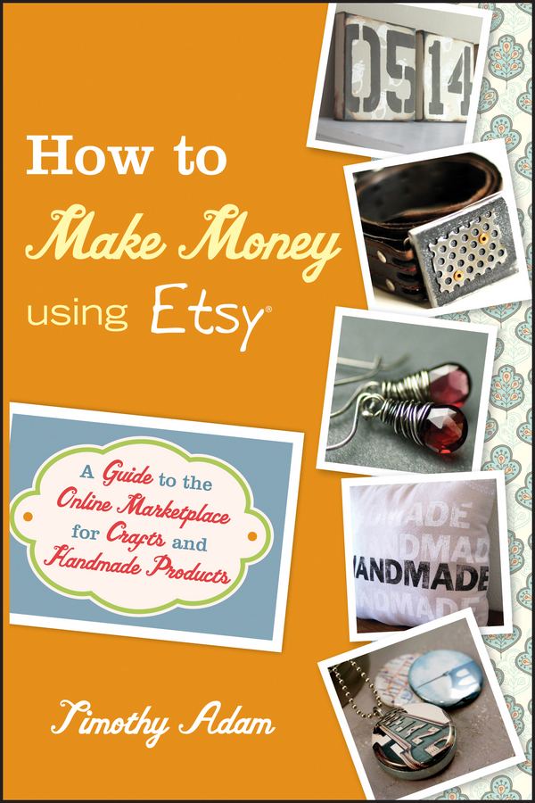 How to Make Money Using Etsy By: Timothy Adam