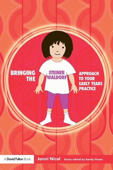 Bringing the Steiner Waldorf Approach to your Early Years Practice By: Janni Nicol
