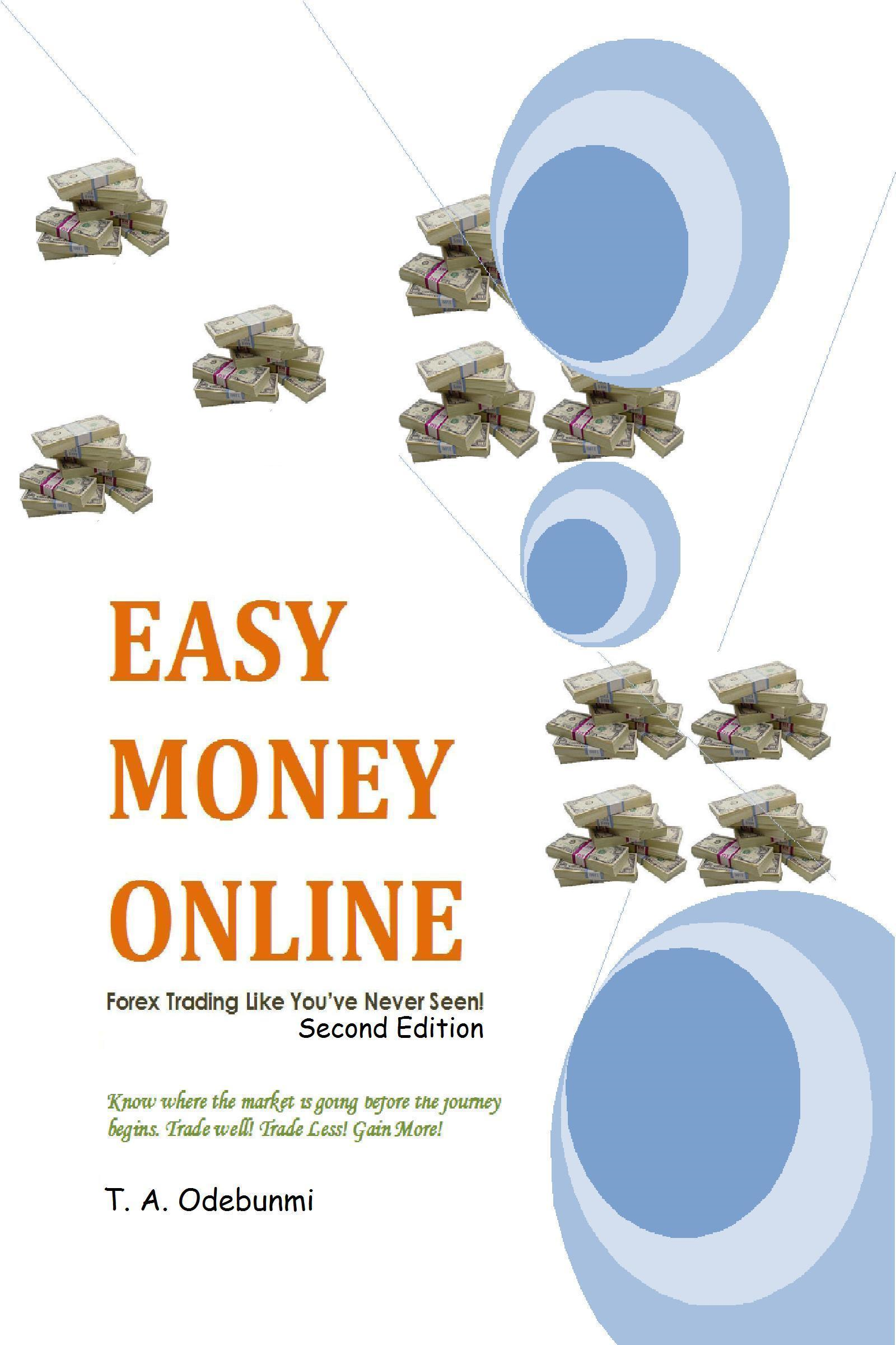 EASY MONEY ONLINE: Forex Trading Like You've Never Seen! 2ed By: Tolulope A. Odebunmi