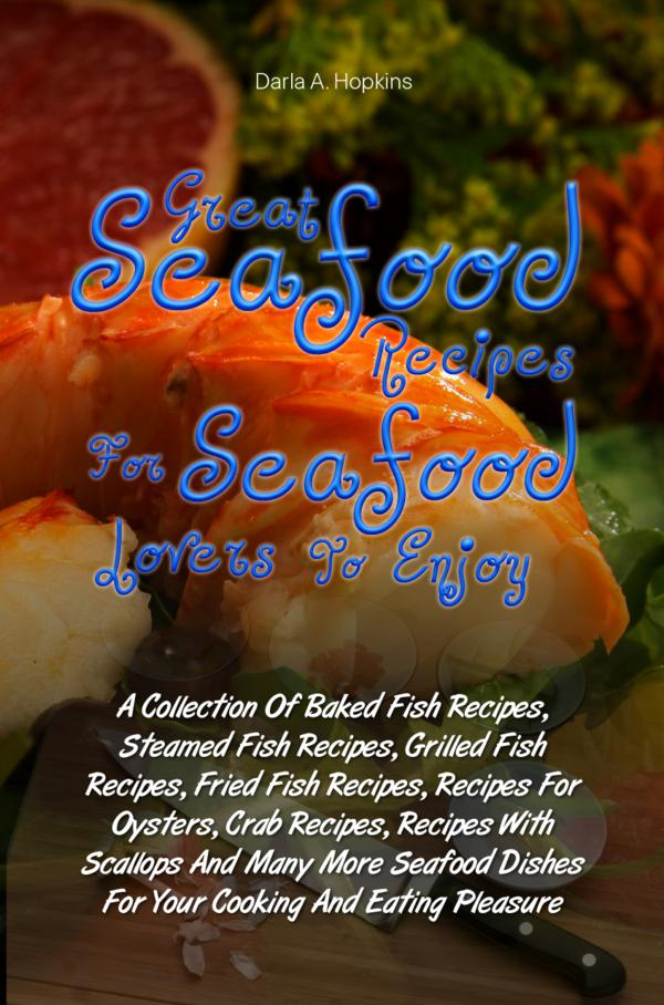 Great Seafood Recipes For Seafood Lovers To Enjoy By: Darla A. Hopkins