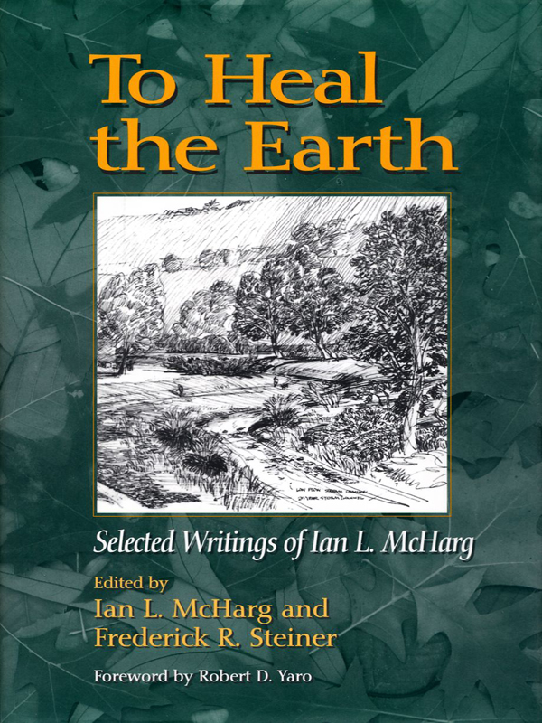 To Heal the Earth: Selected Writings of Ian L. McHarg By: Ian L. McHarg