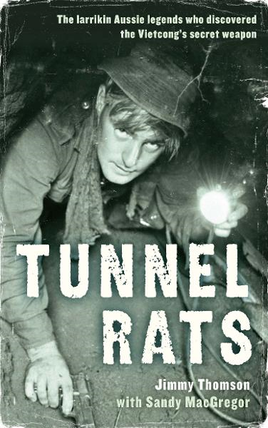 Tunnel Rats: The larrikin Aussie legends who discovered the Vietcong's secret weapon By: Jimmy Thomson with Sandy MacGregor