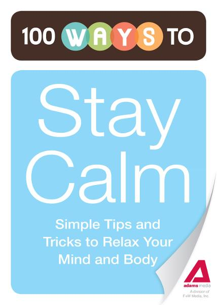 100 Ways to Stay Calm: Simple Tips and Tricks to Relax Your Mind and Body By: Editors of Adams Media