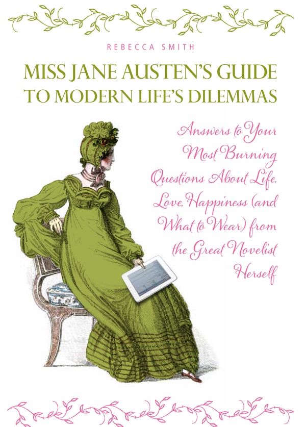 Miss Jane Austen's Guide to Modern Life's Dilemmas By: Rebecca Smith