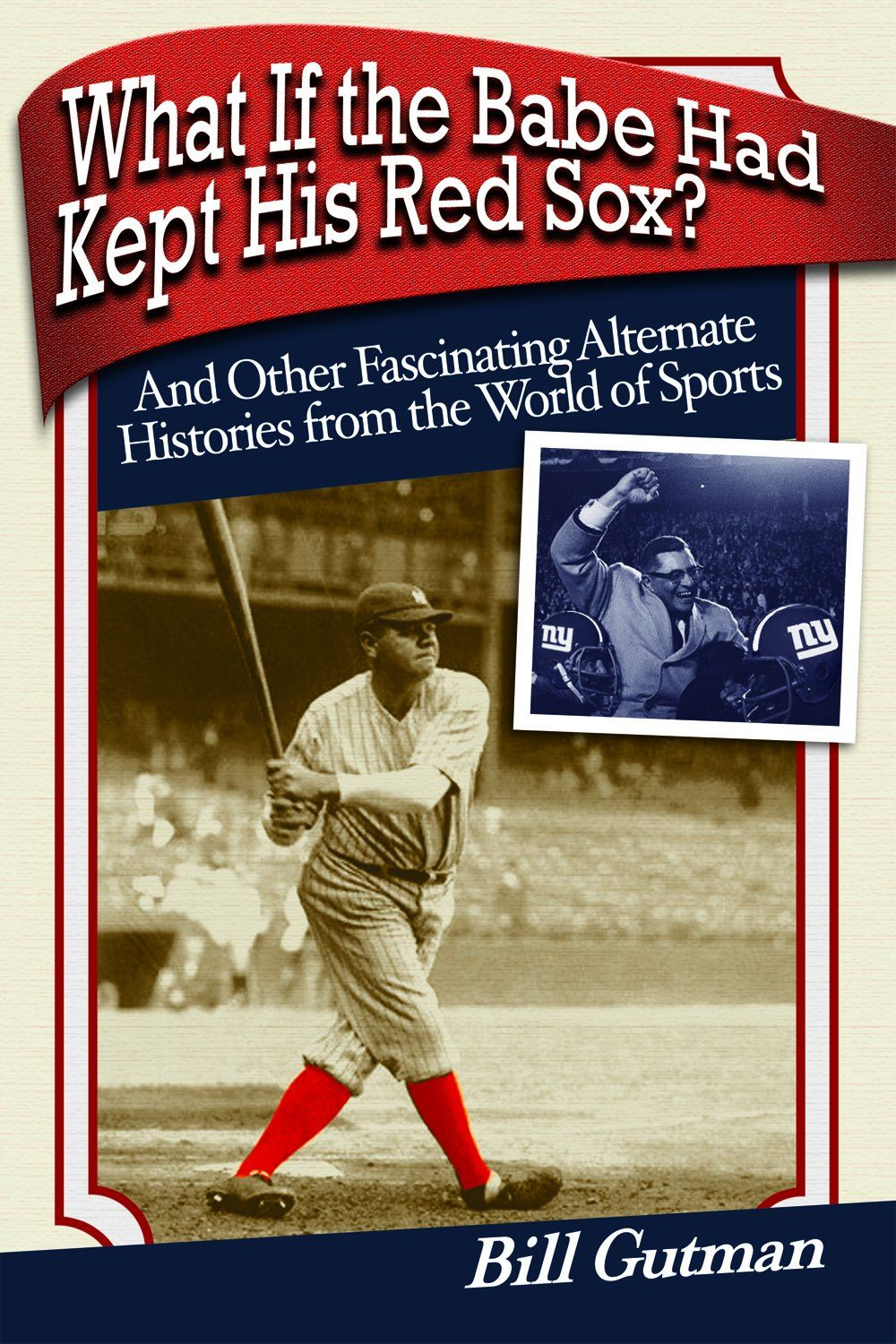What If The Babe Had Kept His Red Sox?: And Other Fascinating Alternate Histories from the World of Sports By: Bill Gutman