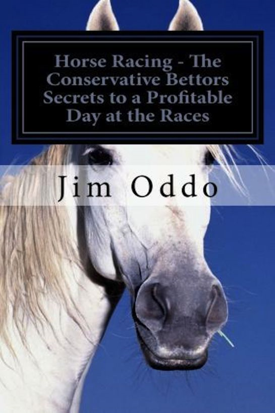 Horse Racing: The Conservative Bettors Secrets  to a Profitable Day at the Races By: Jim Oddo