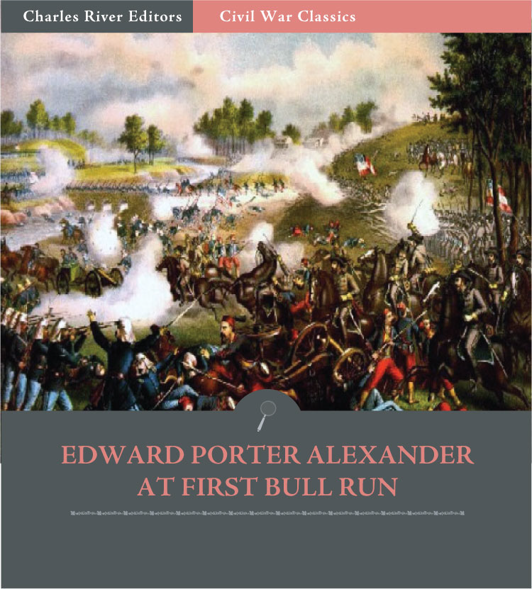 General Edward Porter Alexander at First Bull Run: Account of the Battle from His Memoirs (Illustrated Edition)