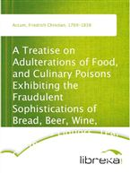 A Treatise on Adulterations of Food, and Culinary Poisons Exhibiting the Fraudulent Sophistications