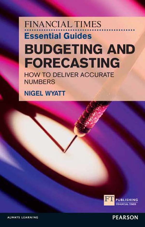The Financial Times Essential Guide to Budgeting and Forecasting How to Deliver Accurate Numbers