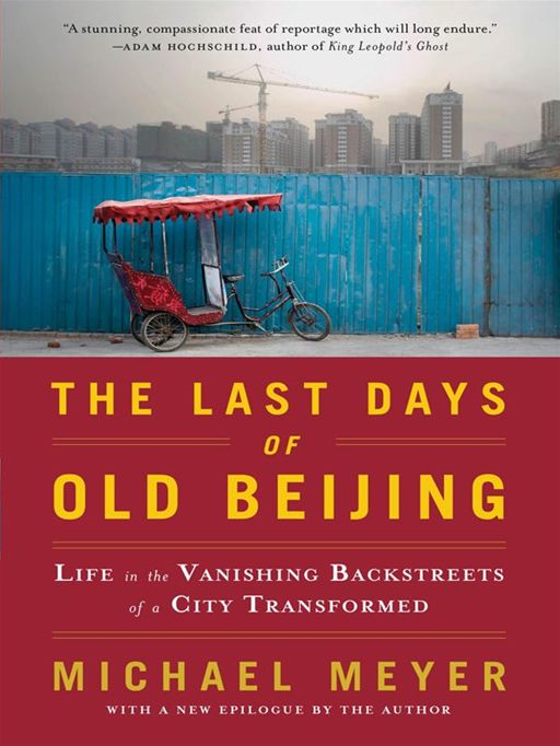 The Last Days of Old Beijing: Life in the Vanishing Backstreets of a City Transformed By: Michael Meyer