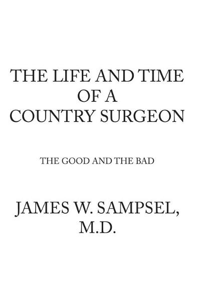 THE LIFE AND TIME OF A COUNTRY SURGEON THE GOOD AND THE BAD By: James W. Sampsel