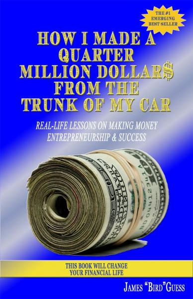 How I Made a Quarter Million Dollar$ From the Trunk of My Car: Real-Life Lessons on Making Money, Entrepreneurship & Success