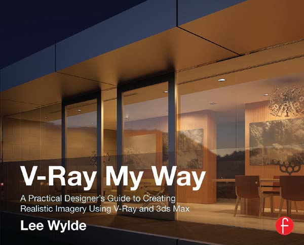 V-Ray My Way A Practical Designer's Guide to Creating Realistic Imagery Using V-Ray & 3ds Max