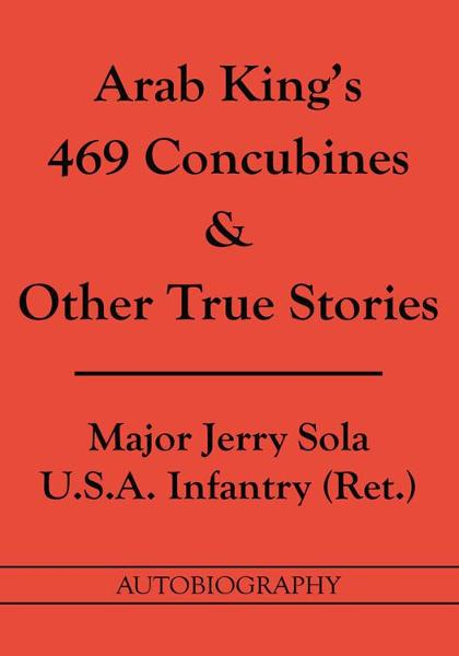 Arab King's 469 Concubines & Other True Stories By: Major Jerry Sola, U.S.A. Infantry (Ret.)