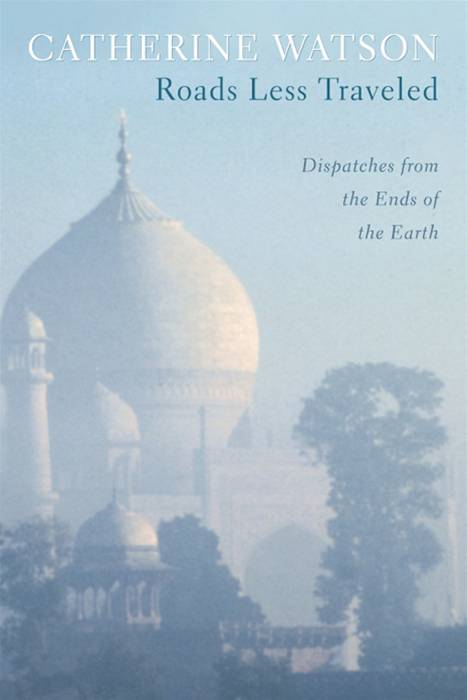Roads Less Traveled: Dispatches From The Ends Of The Earth By: Catherine  Watson