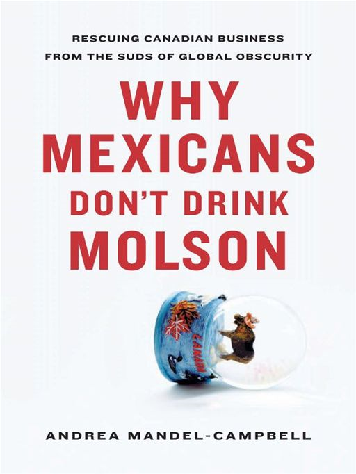 Why Mexicans Don't Drink Molson: Rescuing Canadian Business From the Suds of Global Obscurity By: Andrea Mandel-Campbell