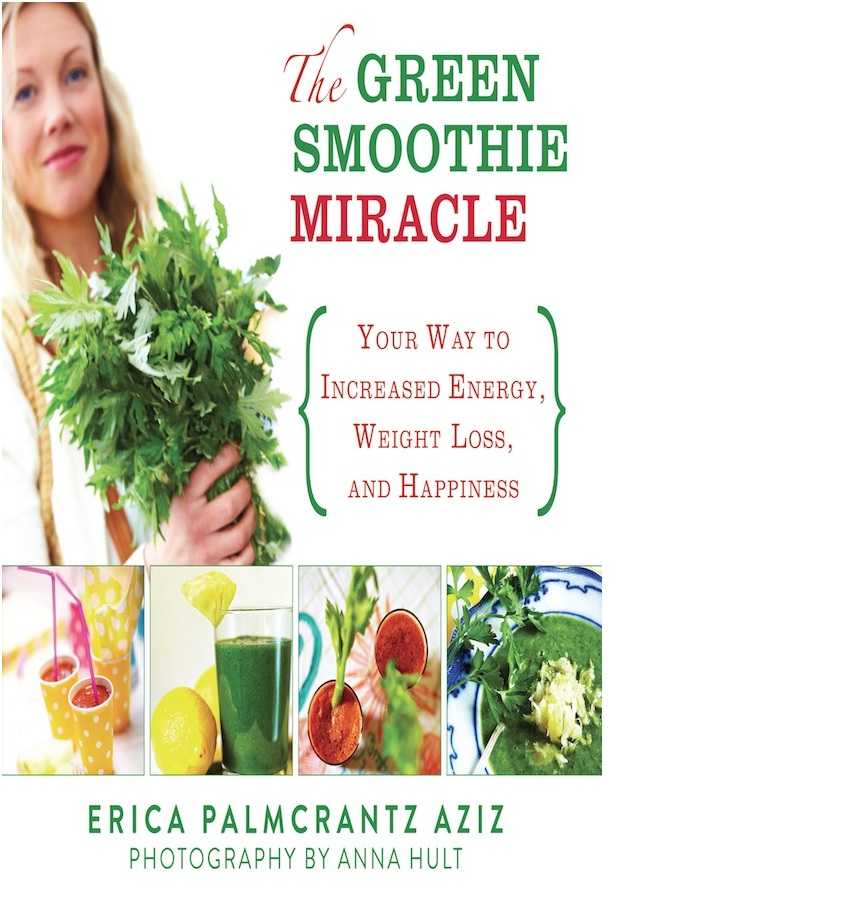 Green Smoothie Miracle: Your Way to Weight Loss, Increased Energy, and Happiness By: Erica Palmcrantz Aziz
