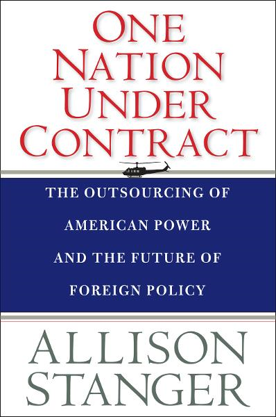 One Nation Under Contract: The Outsourcing of American Power and the Future of Foreign Policy By: Allison Stanger