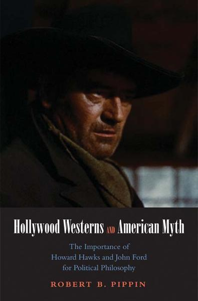 Hollywood Westerns and American Myth: The Importance of Howard Hawks and John Ford for Political Philosophy By: Robert B. Pippin