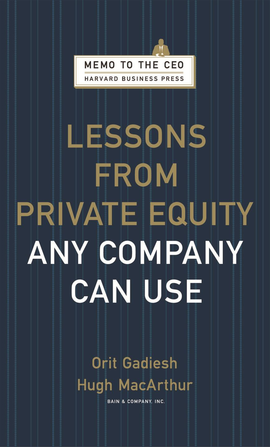 Lessons from Private Equity Any Company Can Use By: Hugh Macarthur,Orit Gadiesh