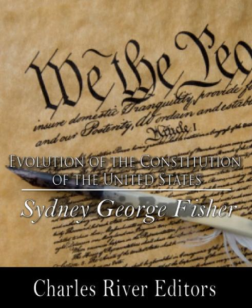 The Evolution of the Constitution of the United States By: Sydney George Fisher