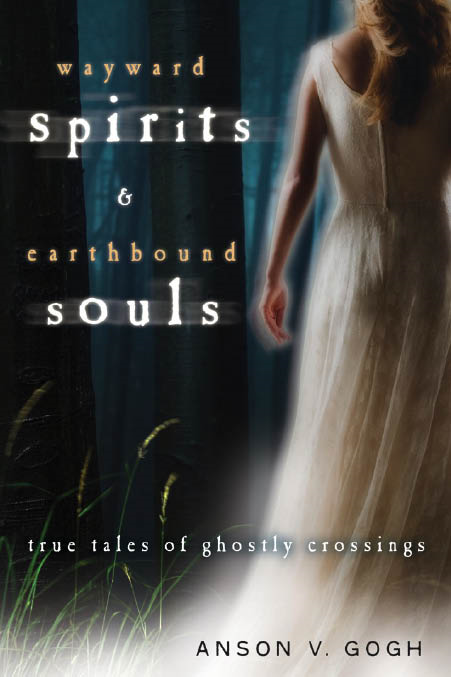 Wayward Spirits & Earthbound Souls: True Tales of Ghostly Crossings By: Anson V. Gogh