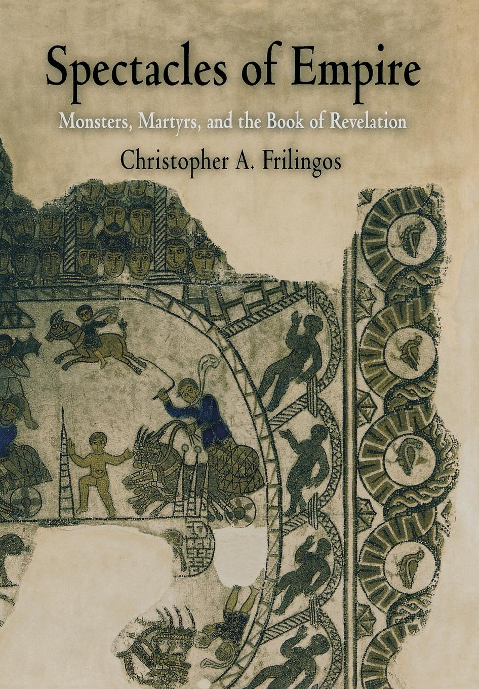 Spectacles of Empire Monsters,  Martyrs,  and the Book of Revelation