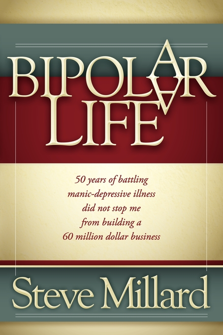 A Bipolar Life: 50 Years of Battling Manic-Depressive Illness Did Not Stop Me From Building a 60 Million Dollar Business By: Steve Millard