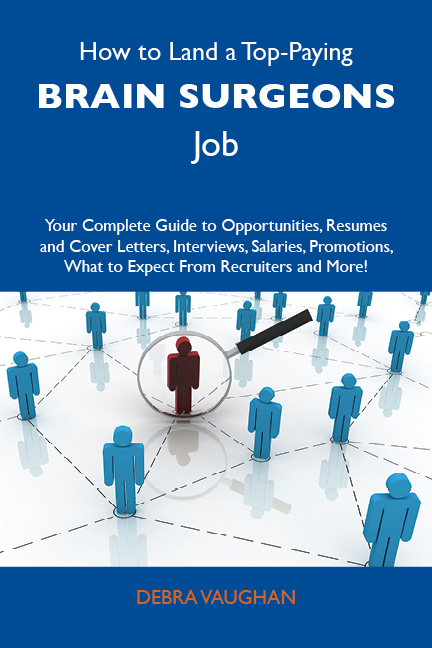 How to Land a Top-Paying Brain surgeons Job: Your Complete Guide to Opportunities, Resumes and Cover Letters, Interviews, Salaries, Promotions, What to Expect From Recruiters and More By: Vaughan Debra