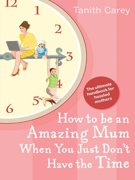How to be an Amazing Mum When You Just Don't Have the Time By: Tanith Carey