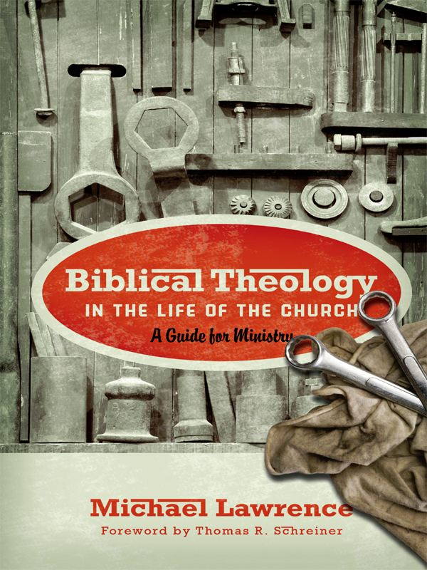 Biblical Theology in the Life of the Church (Foreword by Thomas R. Schreiner): A Guide for Ministry By: Michael Lawrence
