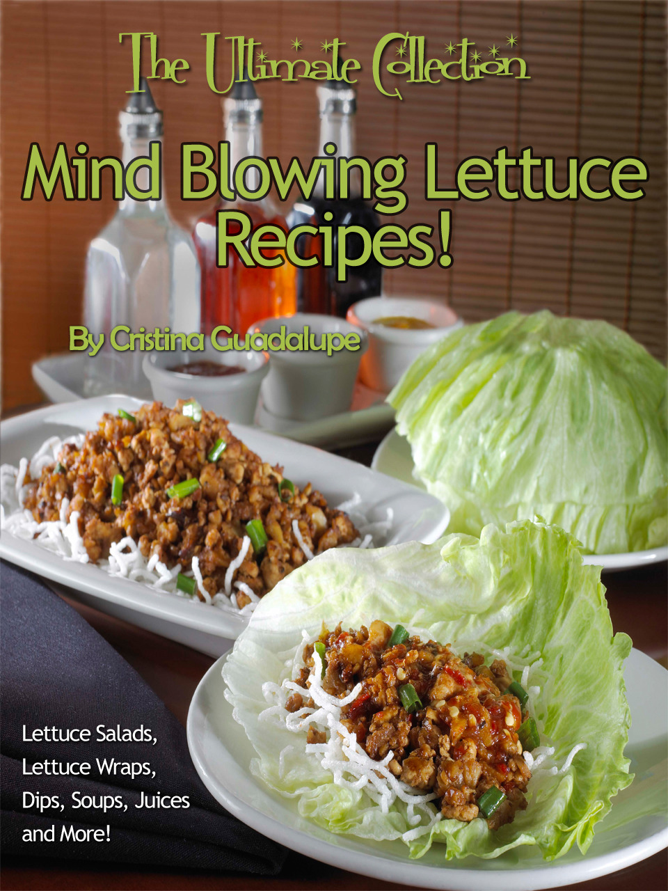 Mind Blowing Lettuce Recipes! Lettuce Salads, Lettuce Wraps, Dips, Soups, Juices and More! The Ultimate Collection
