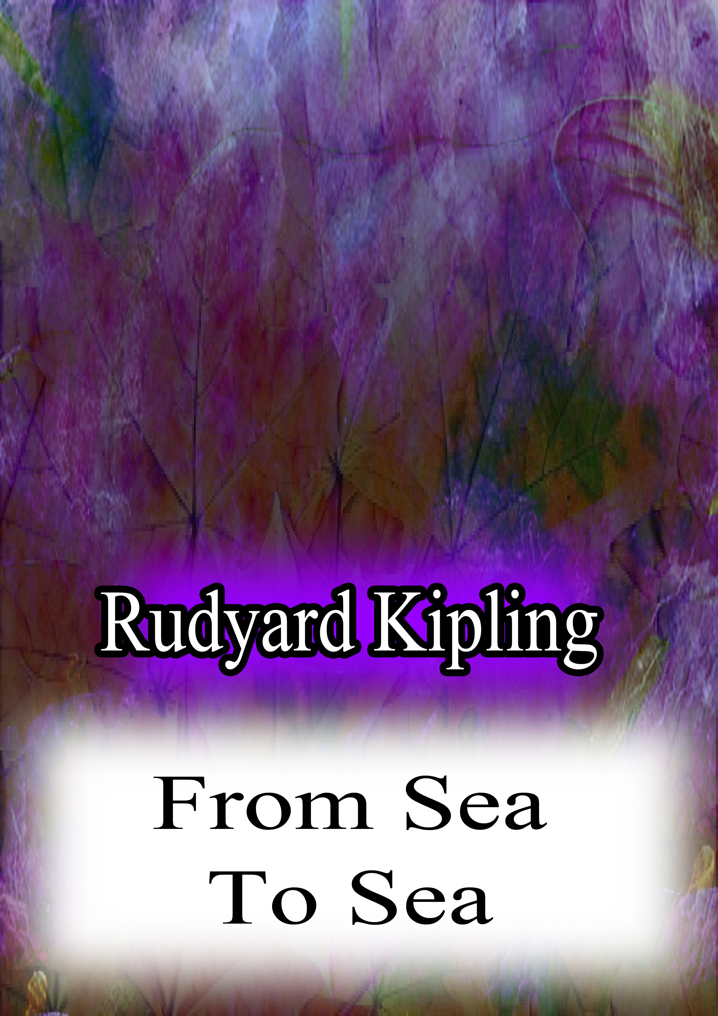 Rudyard Kipling - From Sea To Sea