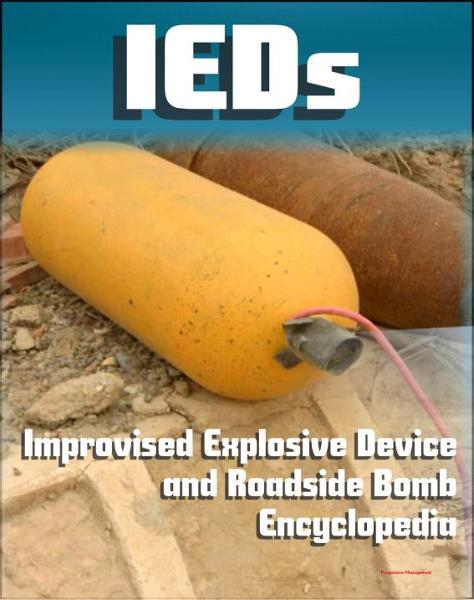 21st Century IED and Roadside Bomb Encyclopedia: The Fight Against Improvised Explosive Devices in Afghanistan and Iraq, Plus the Convoy Survivability Training Guide By: Progressive Management