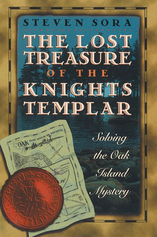 The Lost Treasure of the Knights Templar: Solving the Oak Island Mystery By: Steven Sora