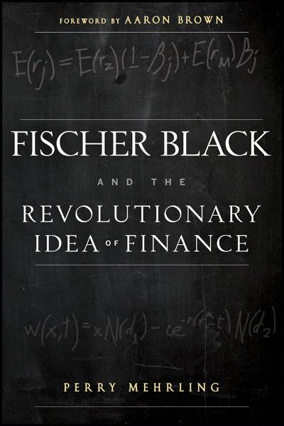 Fischer Black and the Revolutionary Idea of Finance By: Perry Mehrling
