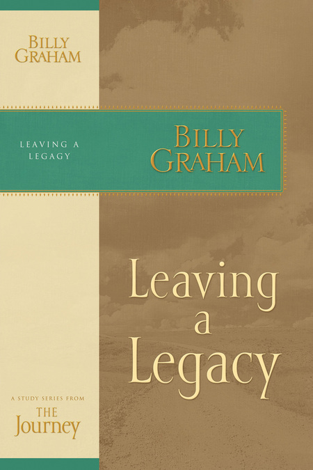 Leaving a Legacy By: Billy Graham