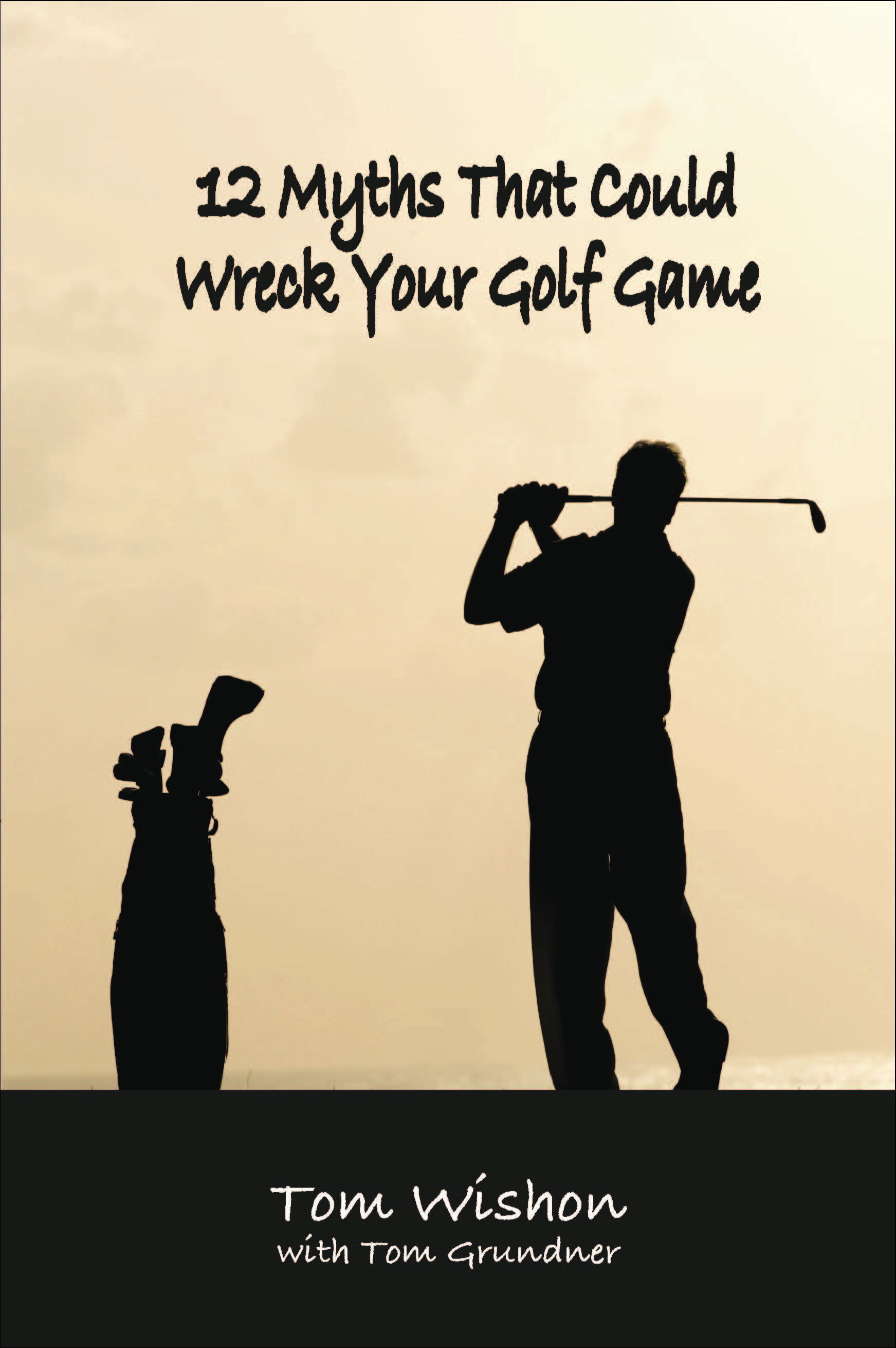 12 Myths That Could Wreck Your Golf Game By: Tom Wishon