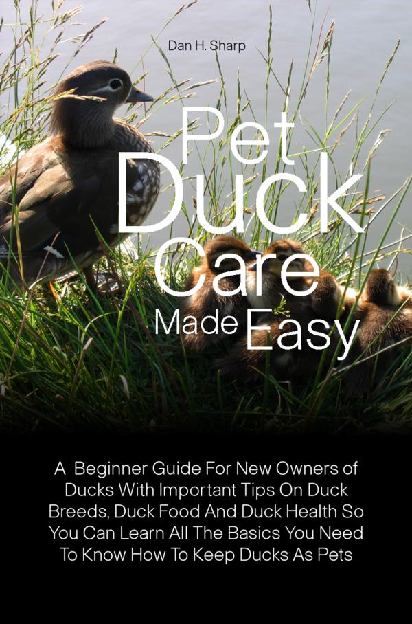 Pet Duck Care Made Easy By: Dan H. Sharp