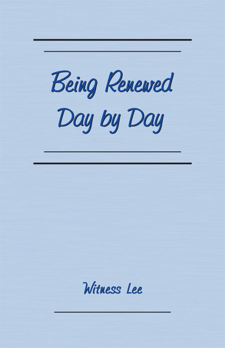 Being Renewed Day by Day By: Witness Lee