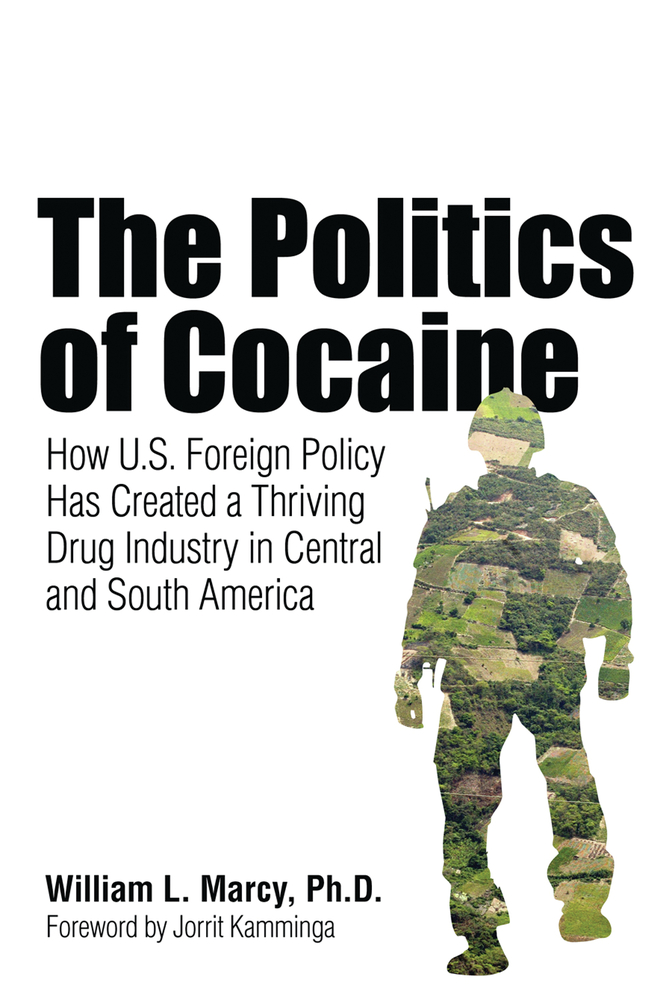 The Politics of Cocaine: How U.S. Foreign Policy Has Created a Thriving Drug Industry in Central and South America By: William L. Marcy, PhD