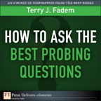 How to Ask the Best Probing Questions By: Terry J. Fadem