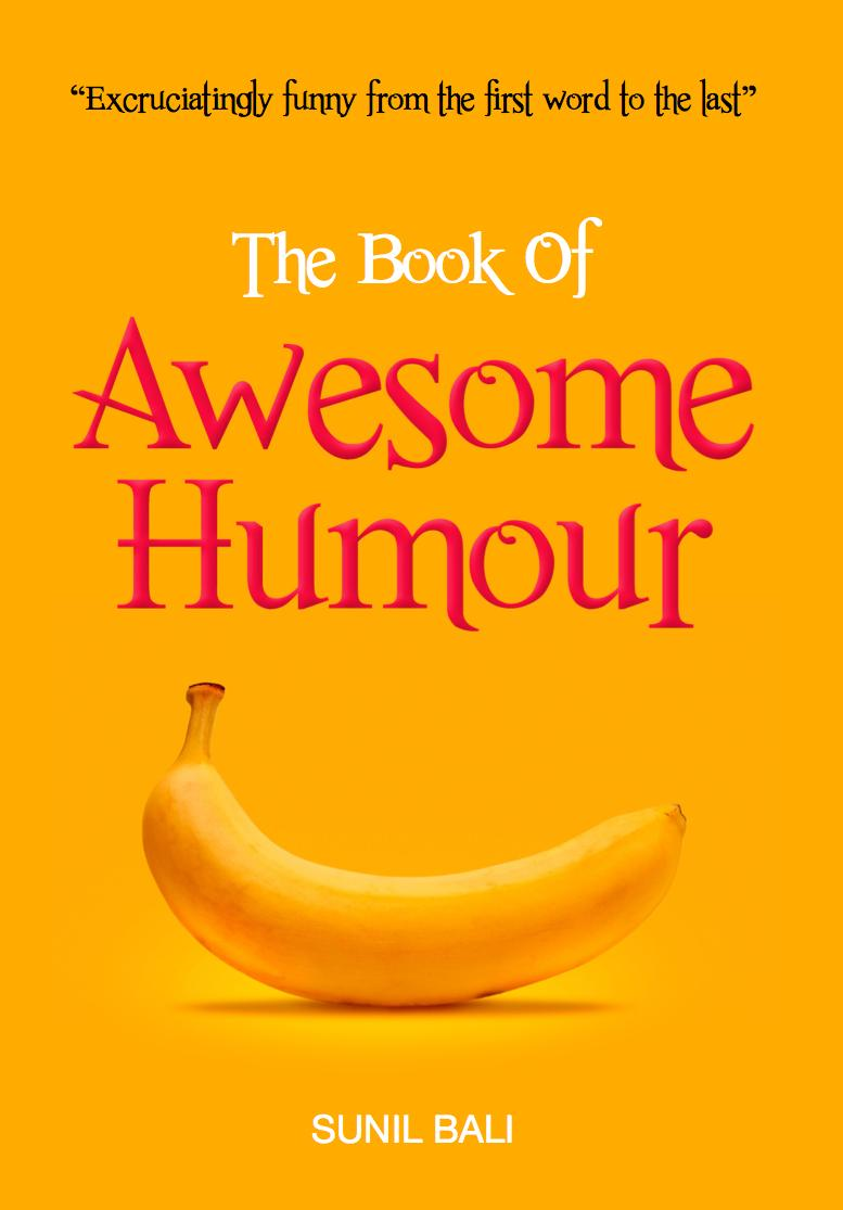 The Book of Awesome Humour: Quite Simply, One of the Funniest Books Ever By: Sunil Bali