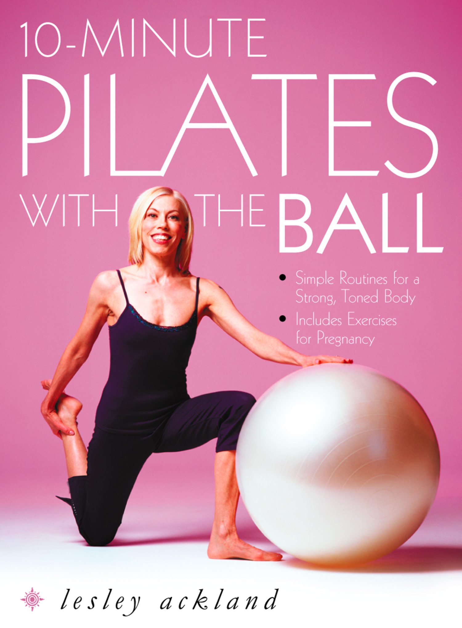 10-Minute Pilates with the Ball: Simple Routines for a Strong,  Toned Body ? includes exercises for pregnancy
