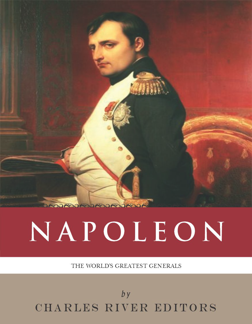 The Worlds Greatest Generals: The Life and Career of Napoleon Bonaparte (Illustrated Edition) By: Charles River Editors