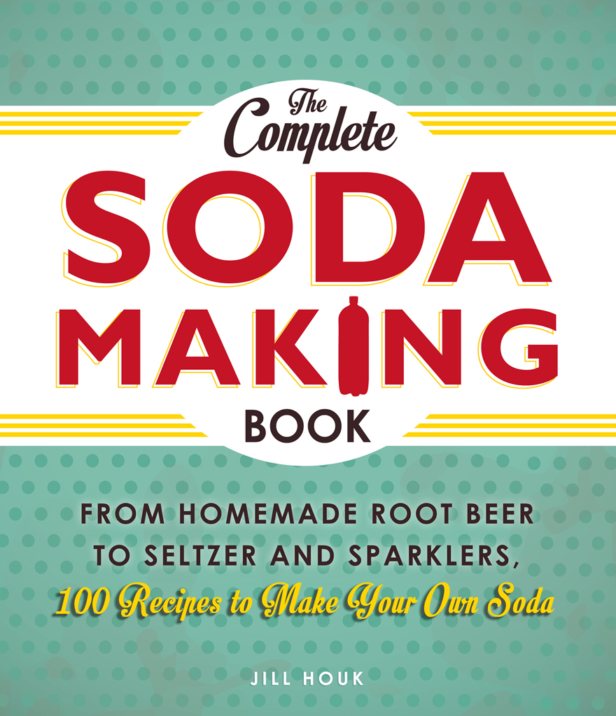 The Complete Soda Making Book From Homemade Root Beer to Seltzer and Sparklers,  100 Recipes to Make Your Own Soda